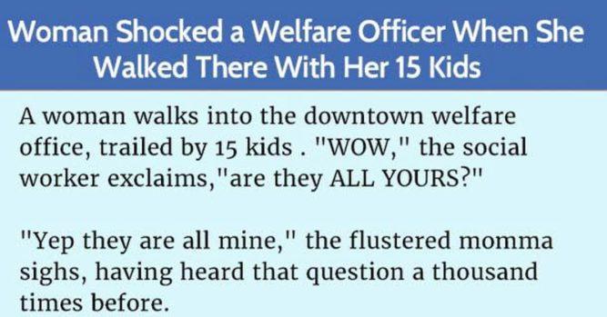 Woman Walks Into Welfare Office With 15 Kids, The Welfare